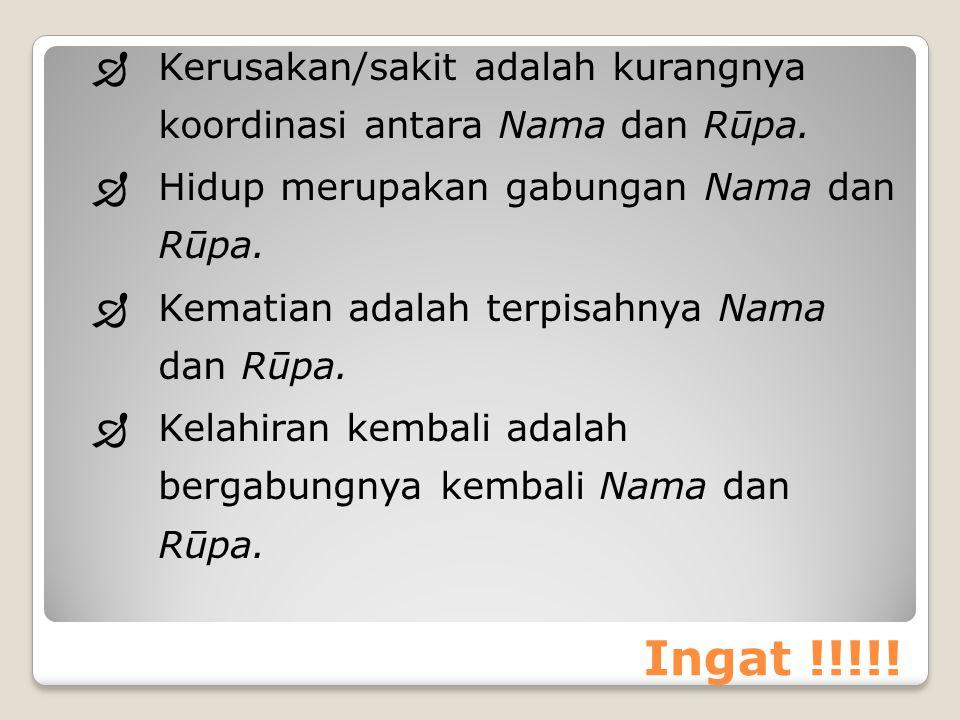 Ingat !!!!!  Kerusakan/sakit adalah kurangnya koordinasi antara Nama dan Rūpa.  Hidup merupakan gabungan Nama dan Rūpa.  Kematian adalah terpisahny