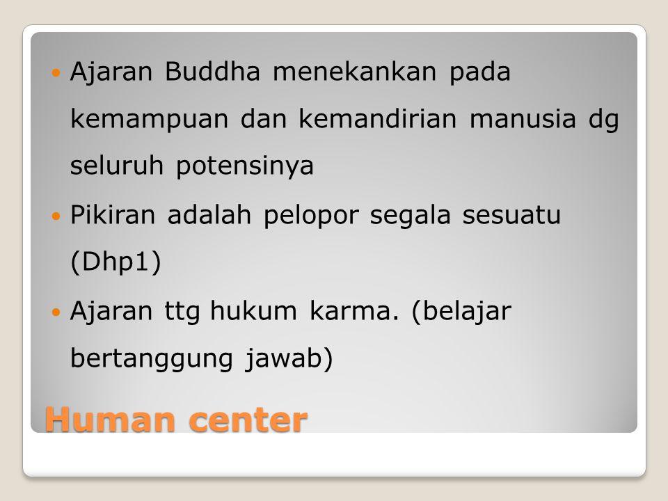Human center Ajaran Buddha menekankan pada kemampuan dan kemandirian manusia dg seluruh potensinya Pikiran adalah pelopor segala sesuatu (Dhp1) Ajaran