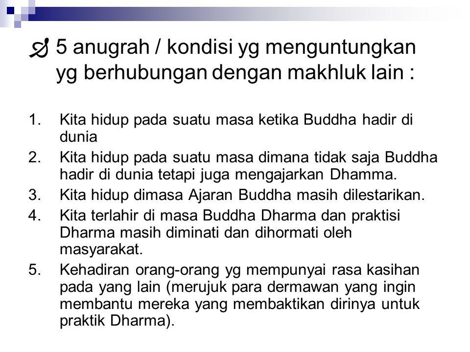  5 anugrah / kondisi yg menguntungkan yg berhubungan dengan makhluk lain : 1.Kita hidup pada suatu masa ketika Buddha hadir di dunia 2.Kita hidup pad