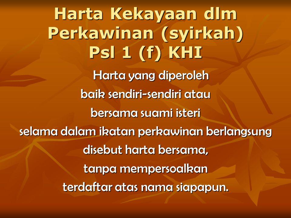 Harta Kekayaan dlm Perkawinan (syirkah) Psl 1 (f) KHI Harta yang diperoleh baik sendiri-sendiri atau bersama suami isteri selama dalam ikatan perkawin