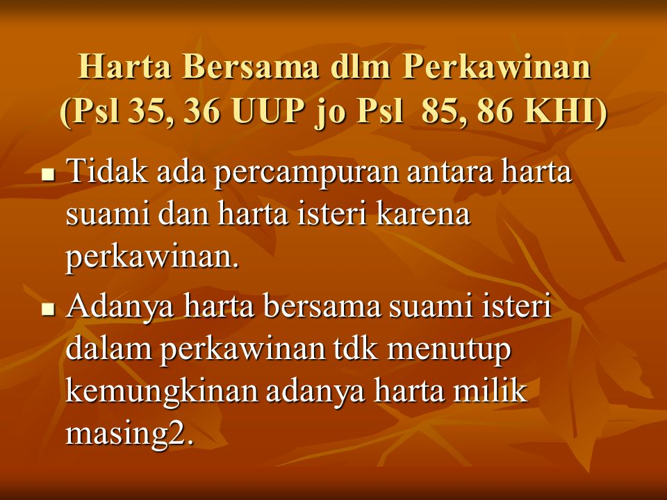 Harta Bersama dlm Perkawinan (Psl 35, 36 UUP jo Psl 85, 86 KHI) Tidak ada percampuran antara harta suami dan harta isteri karena perkawinan. Tidak ada