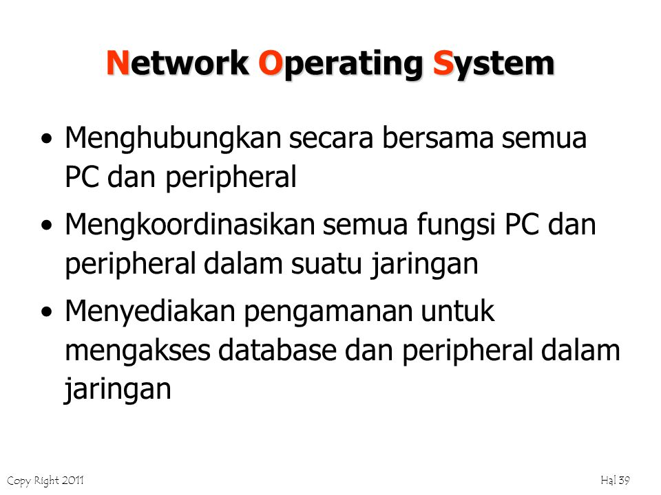 Copy Right 2011 Hal 39 Network Operating System Menghubungkan secara bersama semua PC dan peripheral Mengkoordinasikan semua fungsi PC dan peripheral dalam suatu jaringan Menyediakan pengamanan untuk mengakses database dan peripheral dalam jaringan