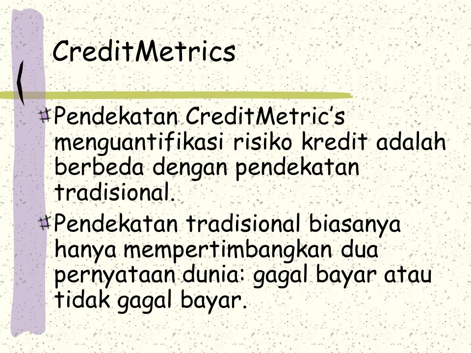 CreditMetrics Pendekatan CreditMetric's menguantifikasi risiko kredit adalah berbeda dengan pendekatan tradisional. Pendekatan tradisional biasanya ha