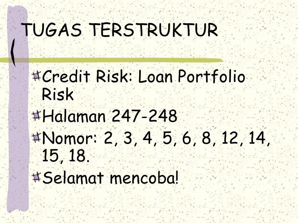 TUGAS TERSTRUKTUR Credit Risk: Loan Portfolio Risk Halaman 247-248 Nomor: 2, 3, 4, 5, 6, 8, 12, 14, 15, 18. Selamat mencoba!