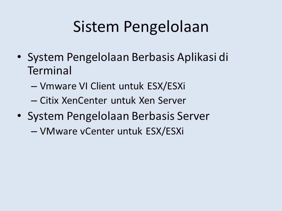 Sistem Pengelolaan System Pengelolaan Berbasis Aplikasi di Terminal – Vmware VI Client untuk ESX/ESXi – Citix XenCenter untuk Xen Server System Pengelolaan Berbasis Server – VMware vCenter untuk ESX/ESXi