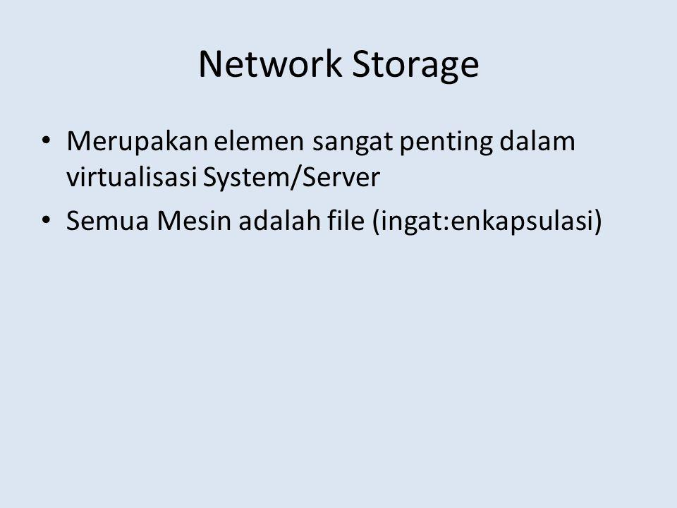 Network Storage Merupakan elemen sangat penting dalam virtualisasi System/Server Semua Mesin adalah file (ingat:enkapsulasi)