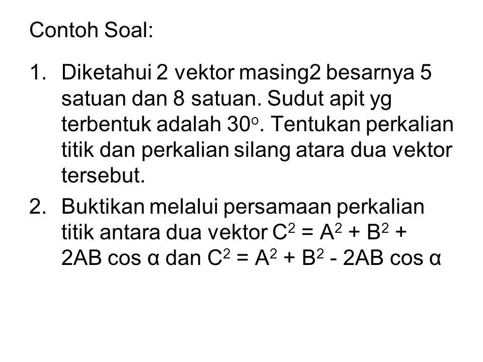 Contoh Soal: 1.Diketahui 2 vektor masing2 besarnya 5 satuan dan 8 satuan. Sudut apit yg terbentuk adalah 30 o. Tentukan perkalian titik dan perkalian