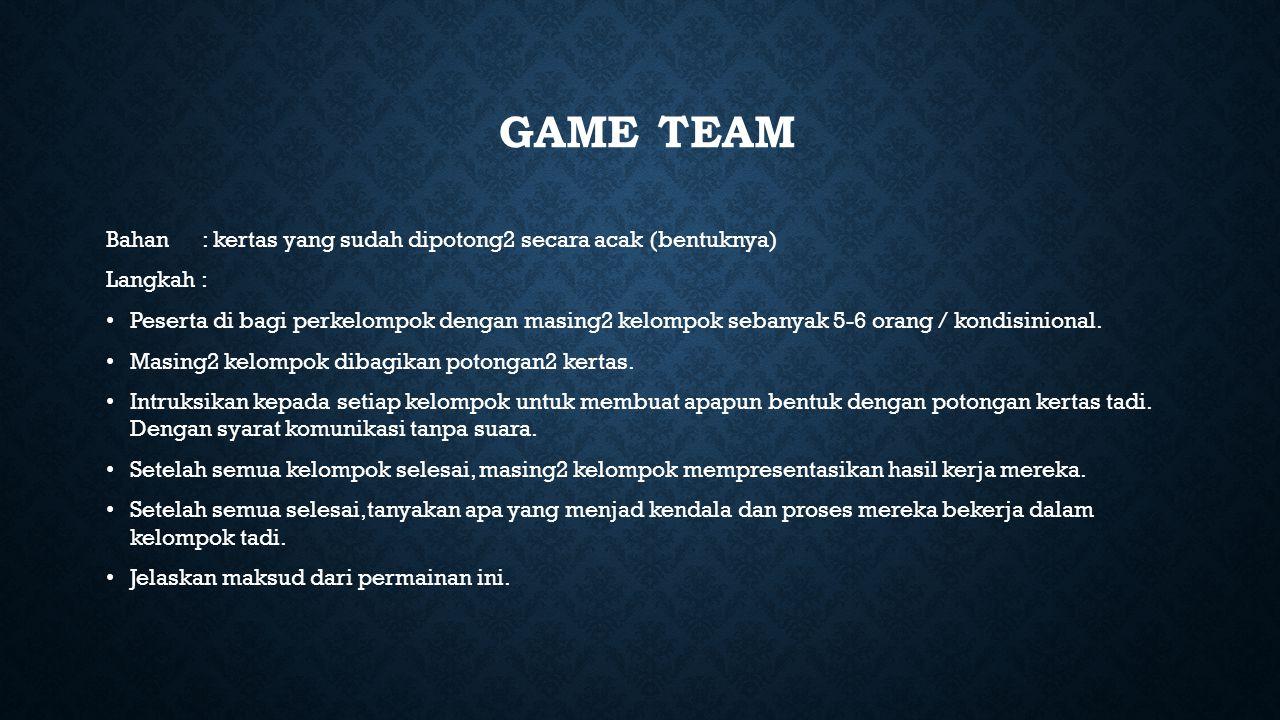 GAME TEAM Bahan: kertas yang sudah dipotong2 secara acak (bentuknya) Langkah : Peserta di bagi perkelompok dengan masing2 kelompok sebanyak 5-6 orang