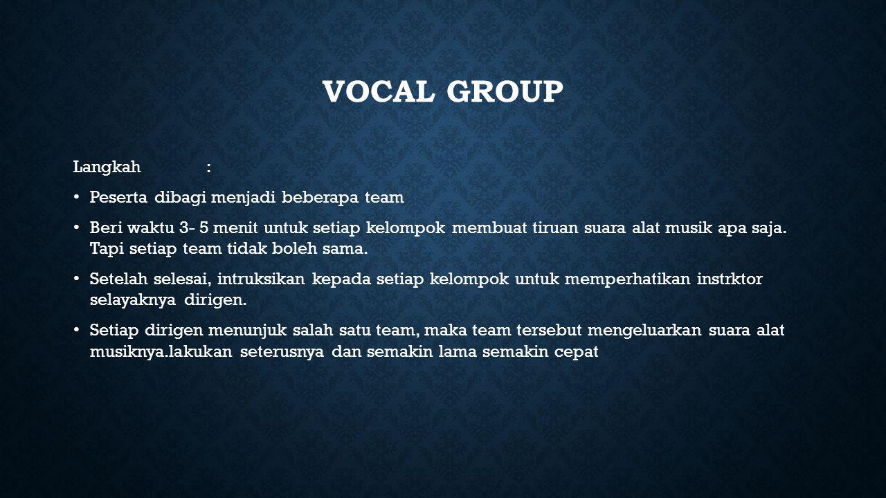 VOCAL GROUP Langkah: Peserta dibagi menjadi beberapa team Beri waktu 3- 5 menit untuk setiap kelompok membuat tiruan suara alat musik apa saja.