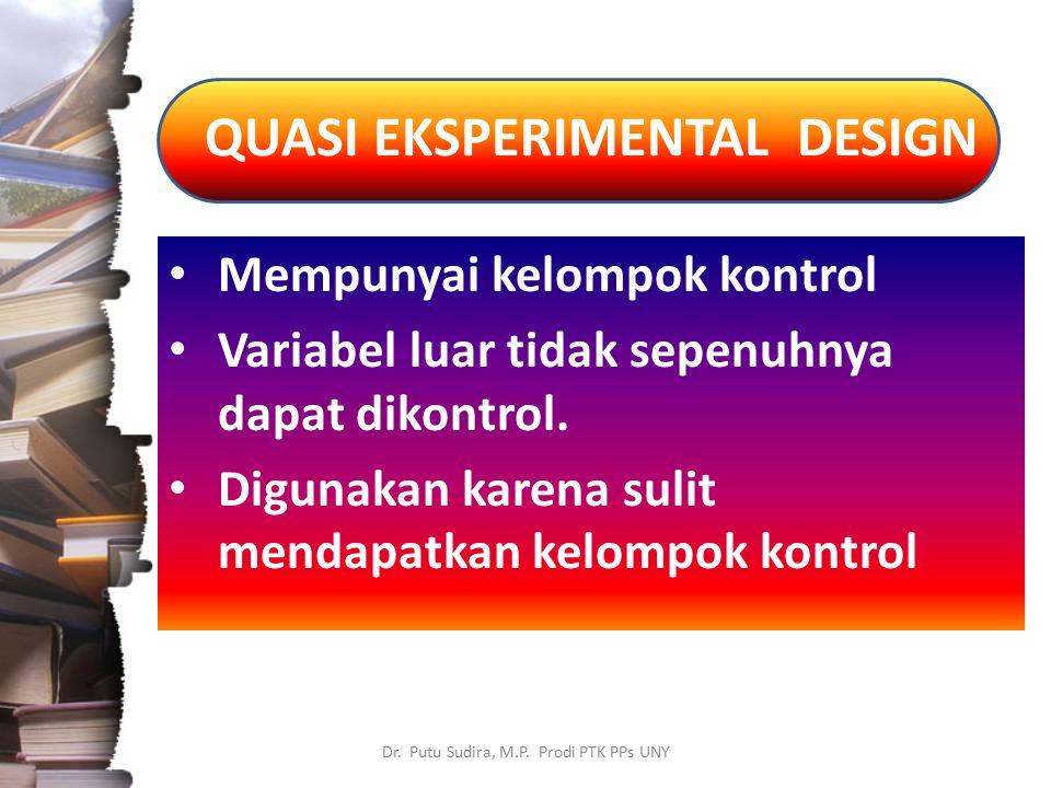 QUASI EKSPERIMENTAL DESIGN Dr. Putu Sudira, M.P. Prodi PTK PPs UNY Mempunyai kelompok kontrol Variabel luar tidak sepenuhnya dapat dikontrol. Digunaka