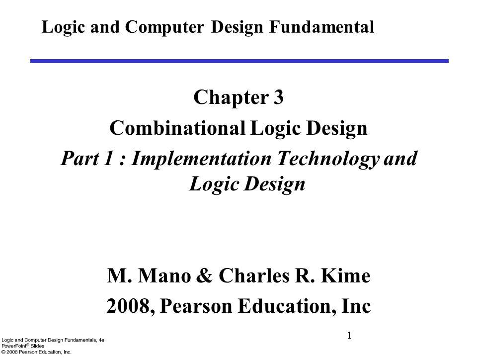 1 Logic and Computer Design Fundamental Chapter 3 Combinational Logic Design Part 1 : Implementation Technology and Logic Design M.