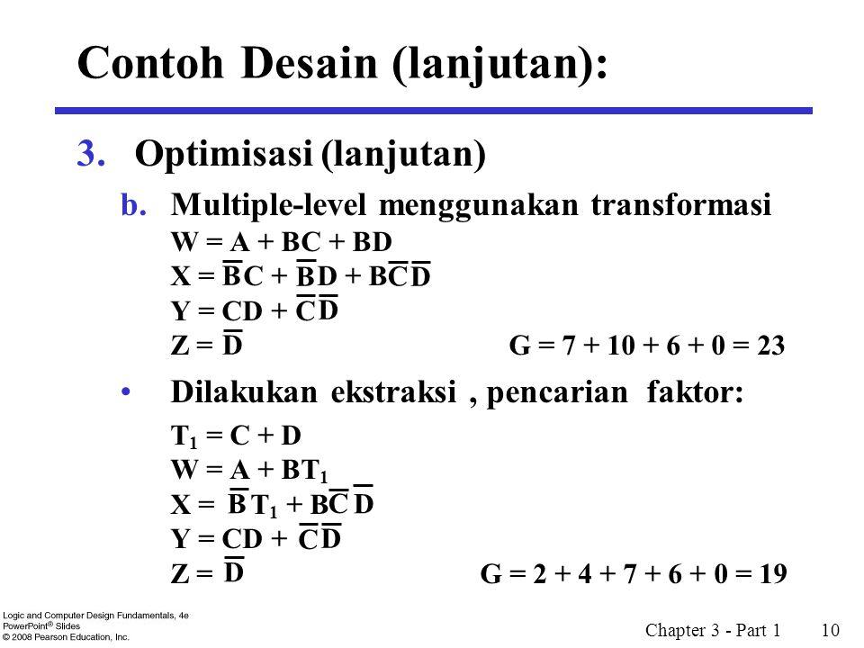Chapter 3 - Part 1 10 3.Optimisasi (lanjutan) b.Multiple-level menggunakan transformasi W = A + BC + BD X = C + D + B Y = CD + Z = G = 7 + 10 + 6 + 0