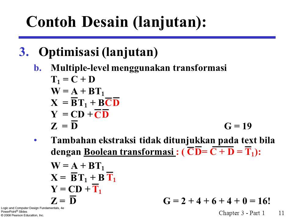 Chapter 3 - Part 1 11 3.Optimisasi (lanjutan) b.Multiple-level menggunakan transformasi T 1 = C + D W = A + BT 1 X = T 1 + B Y = CD + Z =G = 19 Tambahan ekstraksi tidak ditunjukkan pada text bila dengan Boolean transformasi : ( = C + D = ): W = A + BT 1 X = T 1 + B Y = CD + Z = G = 2 + 4 + 6 + 4 + 0 = 16.