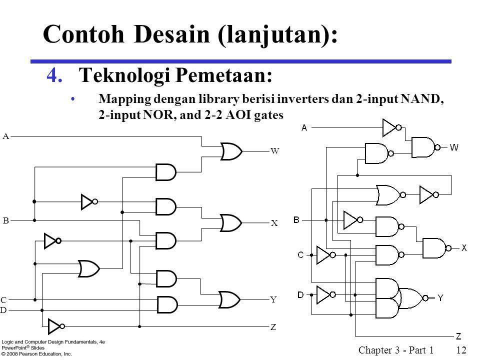 Chapter 3 - Part 1 12 4.Teknologi Pemetaan: Mapping dengan library berisi inverters dan 2-input NAND, 2-input NOR, and 2-2 AOI gates A B C D W X Y Z Contoh Desain (lanjutan):