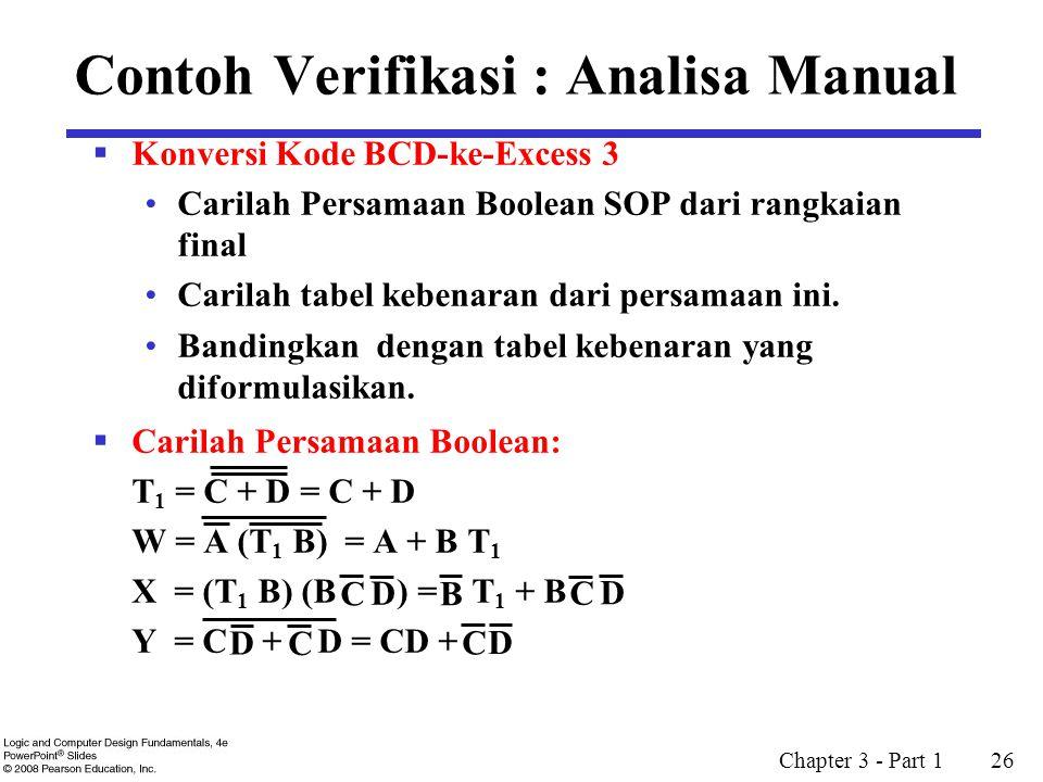 Chapter 3 - Part 1 26 Contoh Verifikasi : Analisa Manual  Konversi Kode BCD-ke-Excess 3 Carilah Persamaan Boolean SOP dari rangkaian final Carilah tabel kebenaran dari persamaan ini.
