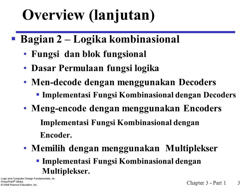 Chapter 3 - Part 1 3 Overview (lanjutan)  Bagian 2 – Logika kombinasional Fungsi dan blok fungsional Dasar Permulaan fungsi logika Men-decode dengan menggunakan Decoders  Implementasi Fungsi Kombinasional dengan Decoders Meng-encode dengan menggunakan Encoders Implementasi Fungsi Kombinasional dengan Encoder.