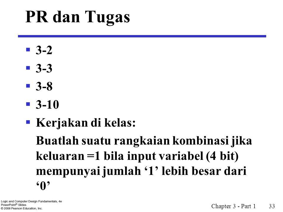 PR dan Tugas  3-2  3-3  3-8  3-10  Kerjakan di kelas: Buatlah suatu rangkaian kombinasi jika keluaran =1 bila input variabel (4 bit) mempunyai jumlah '1' lebih besar dari '0' Chapter 3 - Part 1 33