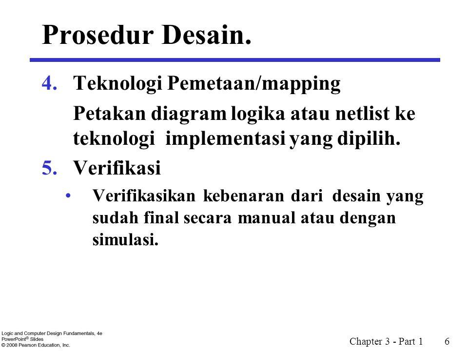 Chapter 3 - Part 1 6 4.Teknologi Pemetaan/mapping Petakan diagram logika atau netlist ke teknologi implementasi yang dipilih. 5.Verifikasi Verifikasik