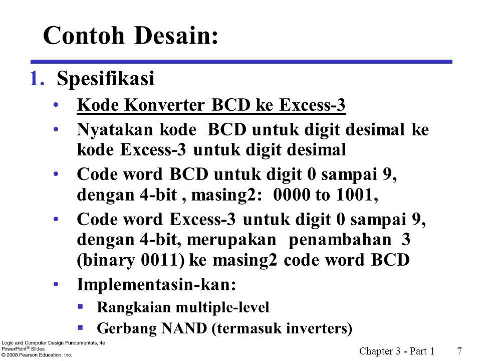 Chapter 3 - Part 1 7 Contoh Desain: 1.Spesifikasi Kode Konverter BCD ke Excess-3 Nyatakan kode BCD untuk digit desimal ke kode Excess-3 untuk digit desimal Code word BCD untuk digit 0 sampai 9, dengan 4-bit, masing2: 0000 to 1001, Code word Excess-3 untuk digit 0 sampai 9, dengan 4-bit, merupakan penambahan 3 (binary 0011) ke masing2 code word BCD Implementasin-kan:  Rangkaian multiple-level  Gerbang NAND (termasuk inverters)