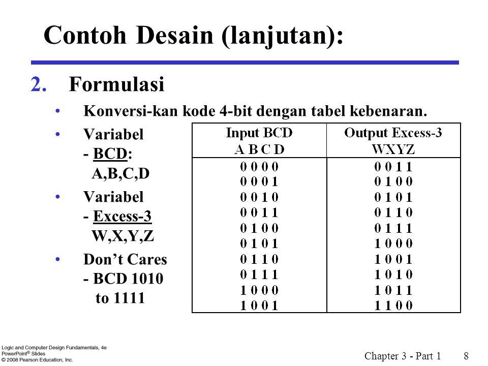Chapter 3 - Part 1 8 2. Formulasi Konversi-kan kode 4-bit dengan tabel kebenaran. Variabel - BCD: A,B,C,D Variabel - Excess-3 W,X,Y,Z Don't Cares - BC