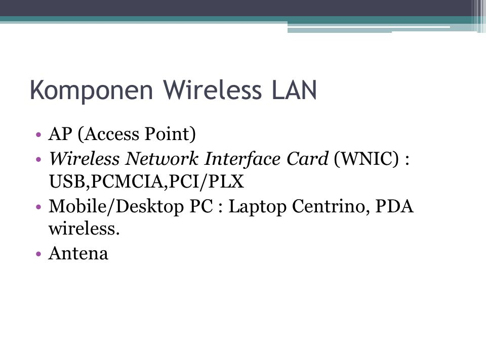 Komponen Wireless LAN AP (Access Point) Wireless Network Interface Card (WNIC) : USB,PCMCIA,PCI/PLX Mobile/Desktop PC : Laptop Centrino, PDA wireless.