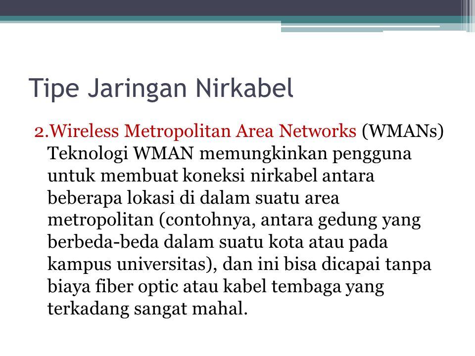 Tipe Jaringan Nirkabel 2.Wireless Metropolitan Area Networks (WMANs) Teknologi WMAN memungkinkan pengguna untuk membuat koneksi nirkabel antara beberapa lokasi di dalam suatu area metropolitan (contohnya, antara gedung yang berbeda-beda dalam suatu kota atau pada kampus universitas), dan ini bisa dicapai tanpa biaya fiber optic atau kabel tembaga yang terkadang sangat mahal.