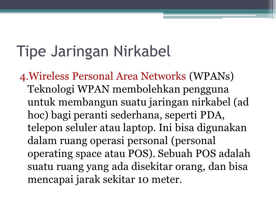 Tipe Jaringan Nirkabel 4.Wireless Personal Area Networks (WPANs) Teknologi WPAN membolehkan pengguna untuk membangun suatu jaringan nirkabel (ad hoc) bagi peranti sederhana, seperti PDA, telepon seluler atau laptop.