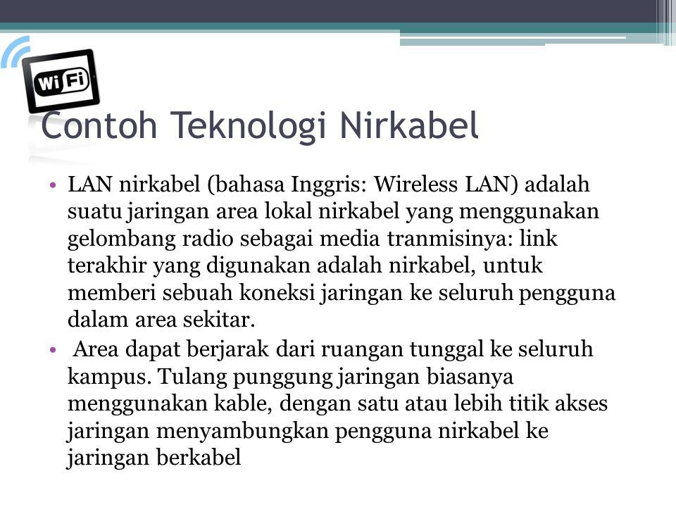 Contoh Teknologi Nirkabel LAN nirkabel (bahasa Inggris: Wireless LAN) adalah suatu jaringan area lokal nirkabel yang menggunakan gelombang radio sebagai media tranmisinya: link terakhir yang digunakan adalah nirkabel, untuk memberi sebuah koneksi jaringan ke seluruh pengguna dalam area sekitar.