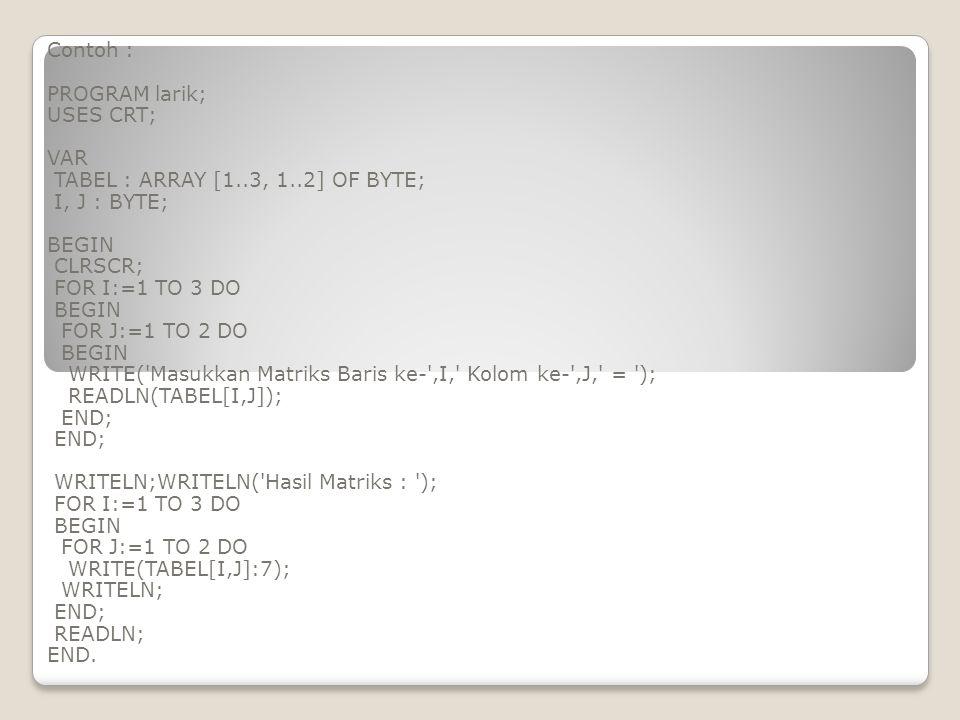 Contoh : PROGRAM larik; USES CRT; VAR TABEL : ARRAY [1..3, 1..2] OF BYTE; I, J : BYTE; BEGIN CLRSCR; FOR I:=1 TO 3 DO BEGIN FOR J:=1 TO 2 DO BEGIN WRI