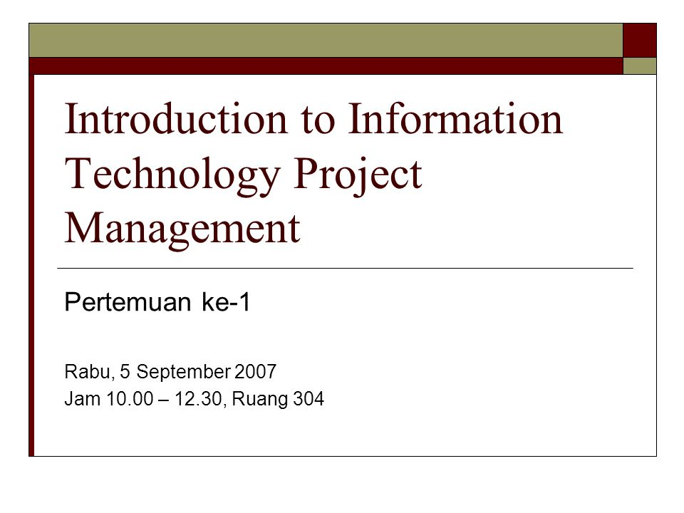 Introduction to Information Technology Project Management Pertemuan ke-1 Rabu, 5 September 2007 Jam 10.00 – 12.30, Ruang 304