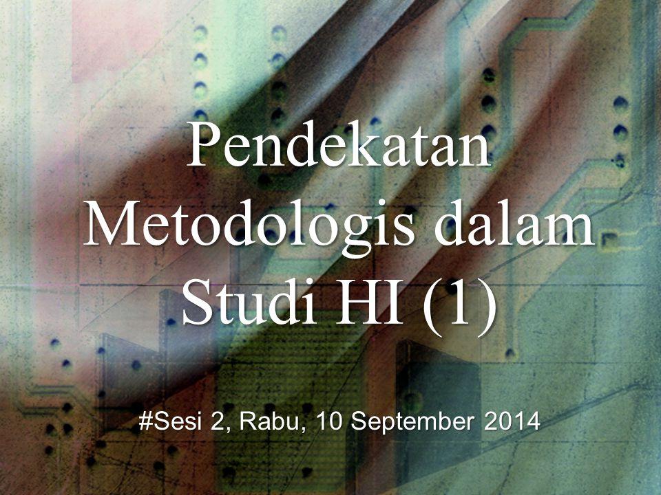 Pendekatan Metodologis dalam Studi HI (1) #Sesi 2, Rabu, 10 September 2014