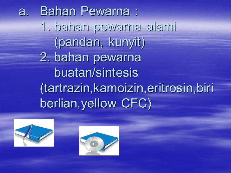 a.Bahan Pewarna : 1. bahan pewarna alami (pandan, kunyit) 2. bahan pewarna buatan/sintesis (tartrazin,kamoizin,eritrosin,biri berlian,yellow CFC) a.Ba
