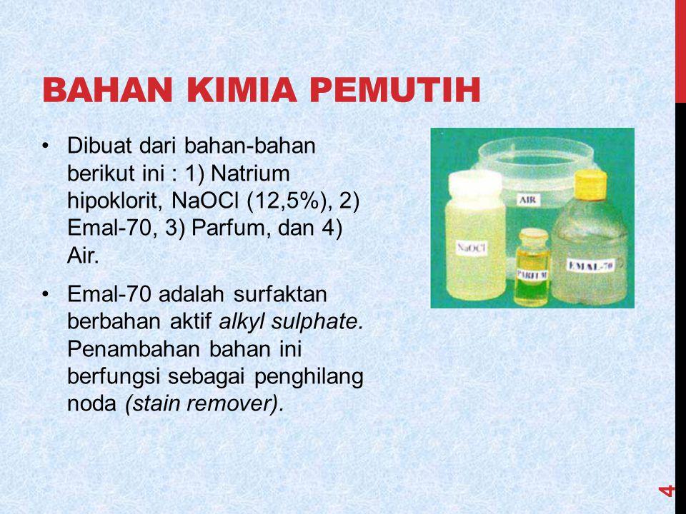 BAHAN KIMIA PEMUTIH Dibuat dari bahan-bahan berikut ini : 1) Natrium hipoklorit, NaOCl (12,5%), 2) Emal-70, 3) Parfum, dan 4) Air. Emal-70 adalah surf