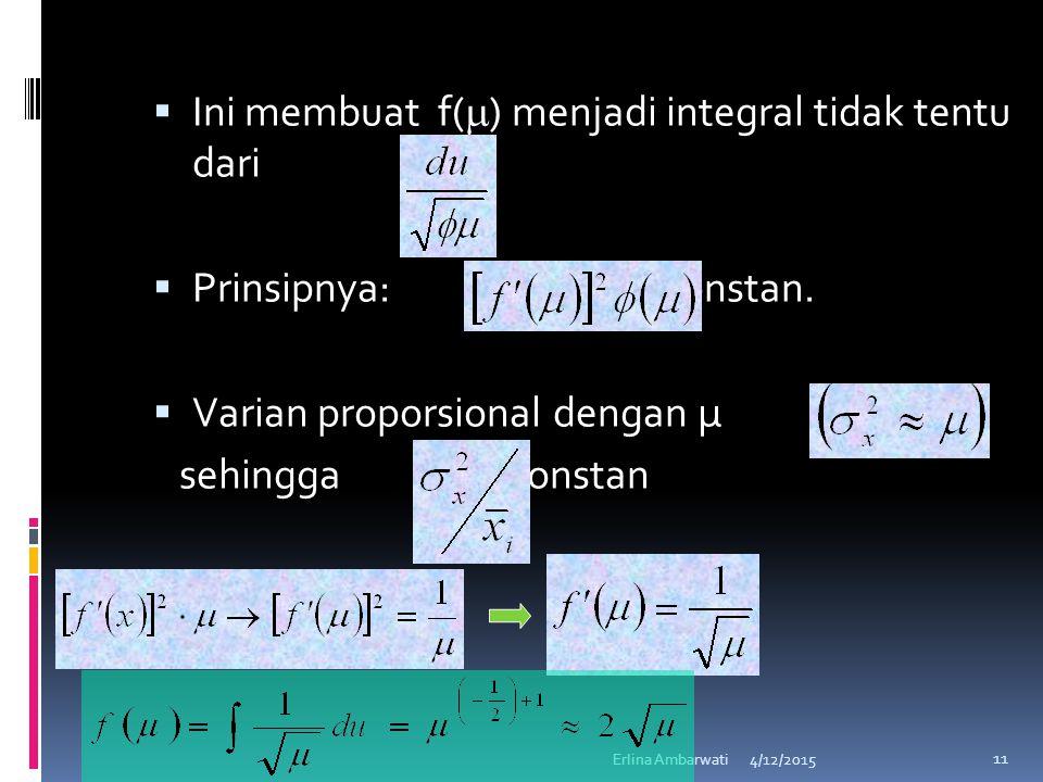  Ini membuat f(  ) menjadi integral tidak tentu dari  Prinsipnya: konstan.  Varian proporsional dengan μ sehingga konstan 4/12/2015Erlina Ambarwat