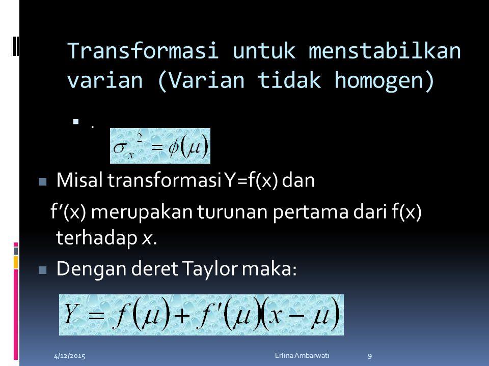 Transformasi untuk menstabilkan varian (Varian tidak homogen) .. 4/12/2015Erlina Ambarwati 9 Misal transformasi Y=f(x) dan f'(x) merupakan turunan p