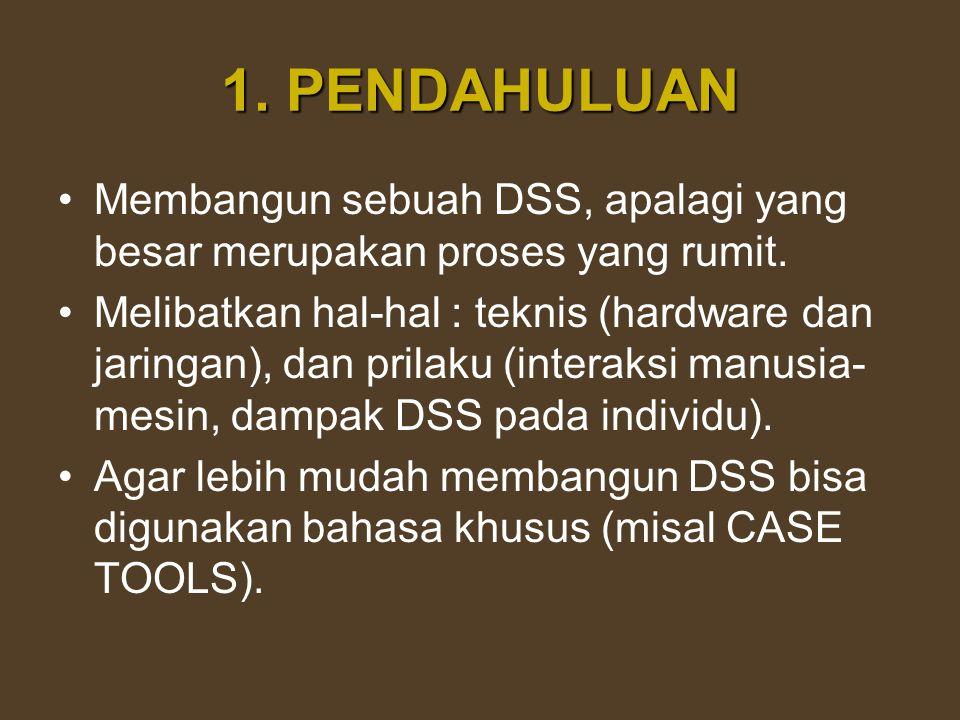 1. PENDAHULUAN Membangun sebuah DSS, apalagi yang besar merupakan proses yang rumit. Melibatkan hal-hal : teknis (hardware dan jaringan), dan prilaku