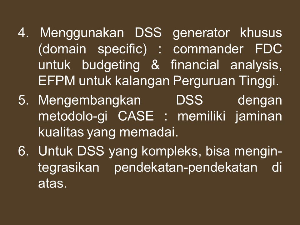 4. Menggunakan DSS generator khusus (domain specific) : commander FDC untuk budgeting & financial analysis, EFPM untuk kalangan Perguruan Tinggi. 5.Me