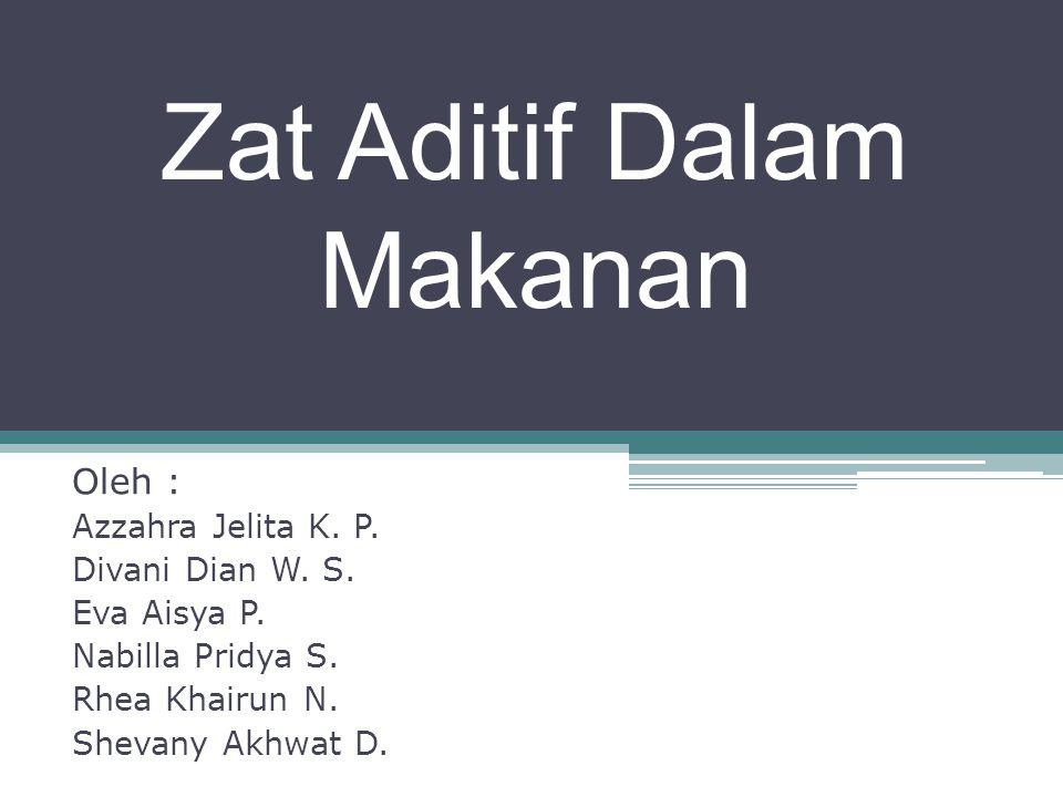 Zat Aditif Dalam Makanan Oleh : Azzahra Jelita K. P. Divani Dian W. S. Eva Aisya P. Nabilla Pridya S. Rhea Khairun N. Shevany Akhwat D.