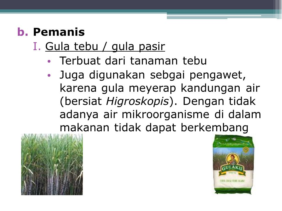 b.Pemanis I.Gula tebu / gula pasir Terbuat dari tanaman tebu Juga digunakan sebgai pengawet, karena gula meyerap kandungan air (bersiat Higroskopis).