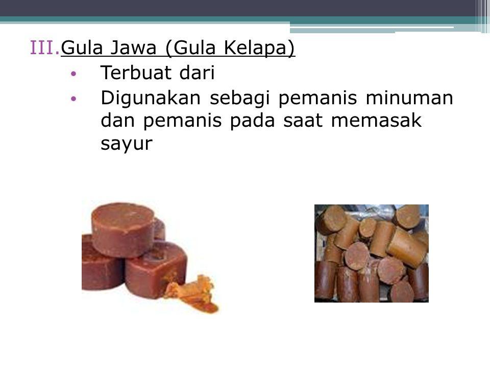 III.Gula Jawa (Gula Kelapa) Terbuat dari Digunakan sebagi pemanis minuman dan pemanis pada saat memasak sayur
