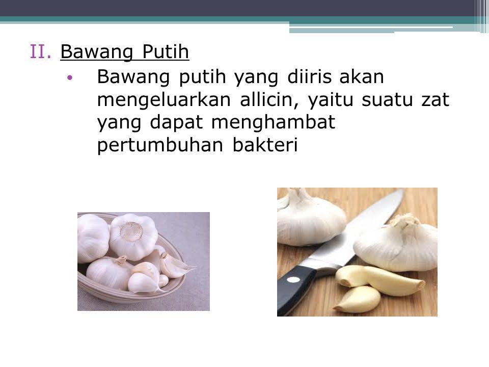 II.Bawang Putih Bawang putih yang diiris akan mengeluarkan allicin, yaitu suatu zat yang dapat menghambat pertumbuhan bakteri