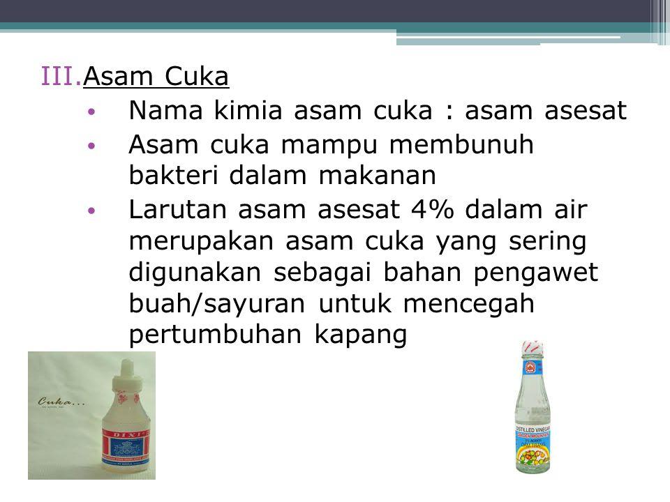 III.Asam Cuka Nama kimia asam cuka : asam asesat Asam cuka mampu membunuh bakteri dalam makanan Larutan asam asesat 4% dalam air merupakan asam cuka y