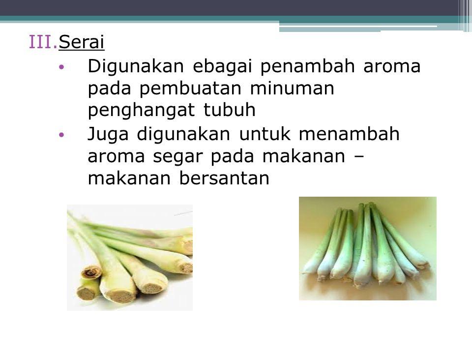 III.Serai Digunakan ebagai penambah aroma pada pembuatan minuman penghangat tubuh Juga digunakan untuk menambah aroma segar pada makanan – makanan ber