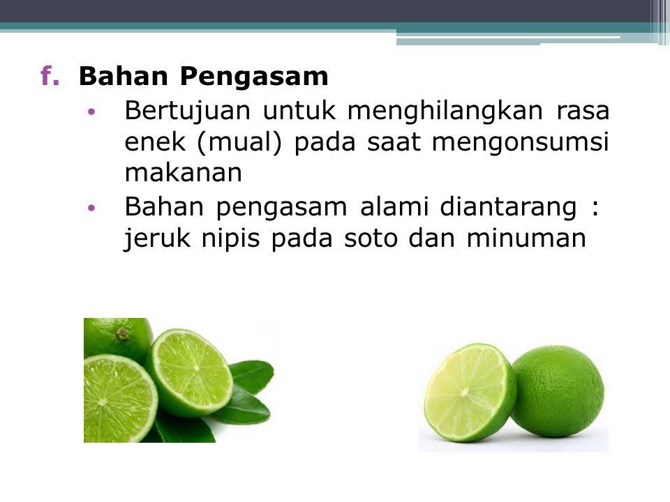 f.Bahan Pengasam Bertujuan untuk menghilangkan rasa enek (mual) pada saat mengonsumsi makanan Bahan pengasam alami diantarang : jeruk nipis pada soto
