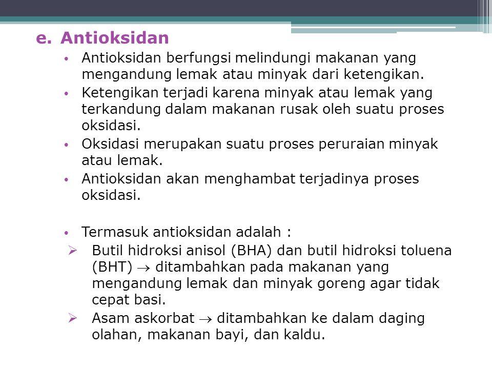 e.Antioksidan Antioksidan berfungsi melindungi makanan yang mengandung lemak atau minyak dari ketengikan. Ketengikan terjadi karena minyak atau lemak