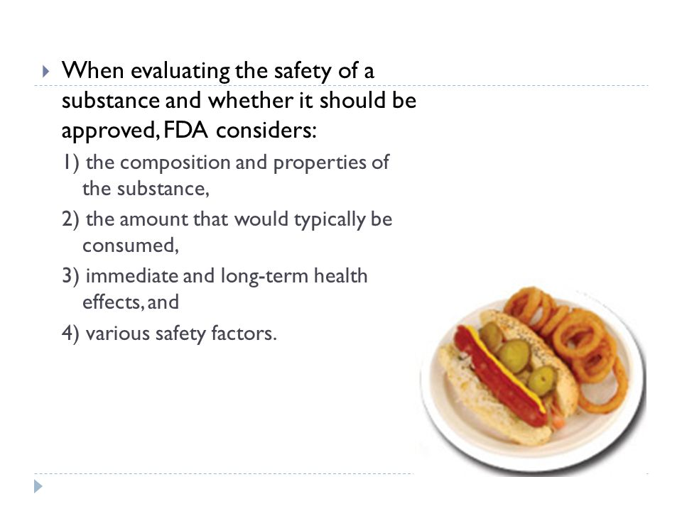  When evaluating the safety of a substance and whether it should be approved, FDA considers: 1) the composition and properties of the substance, 2) the amount that would typically be consumed, 3) immediate and long-term health effects, and 4) various safety factors.