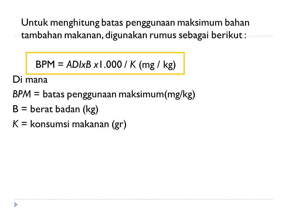 Untuk menghitung batas penggunaan maksimum bahan tambahan makanan, digunakan rumus sebagai berikut : BPM = ADIxB x1.000 / K (mg / kg) Di mana BPM = ba