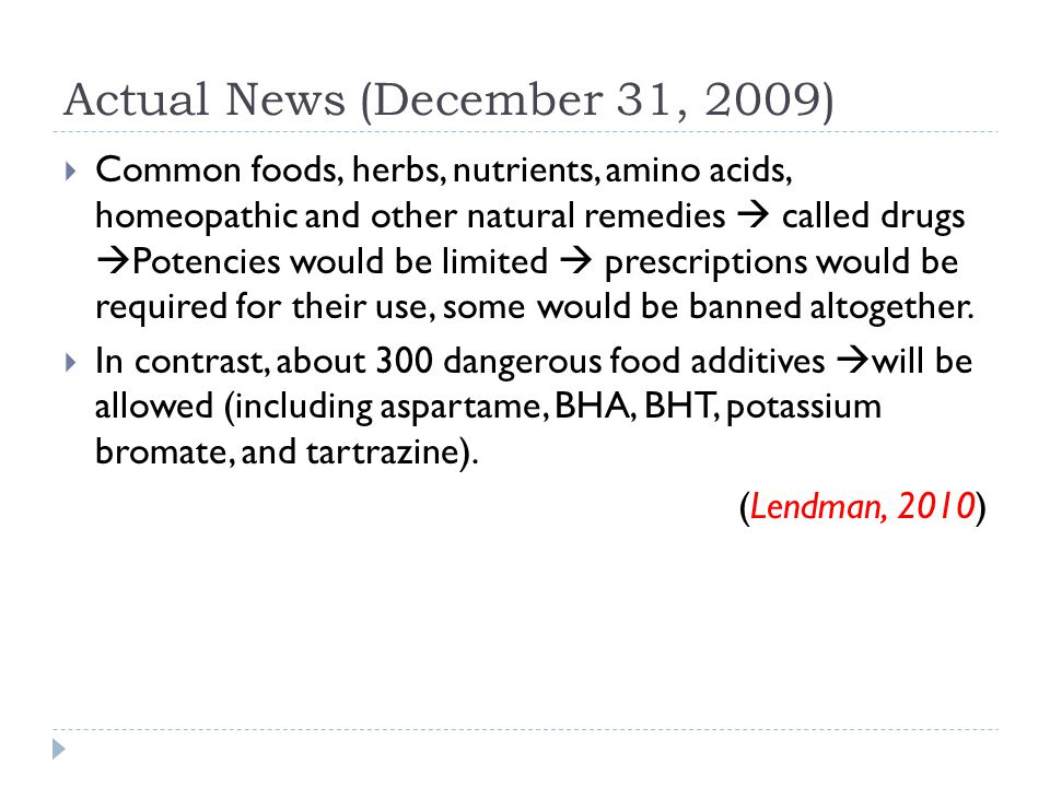 Actual News (December 31, 2009)  Common foods, herbs, nutrients, amino acids, homeopathic and other natural remedies  called drugs  Potencies would be limited  prescriptions would be required for their use, some would be banned altogether.