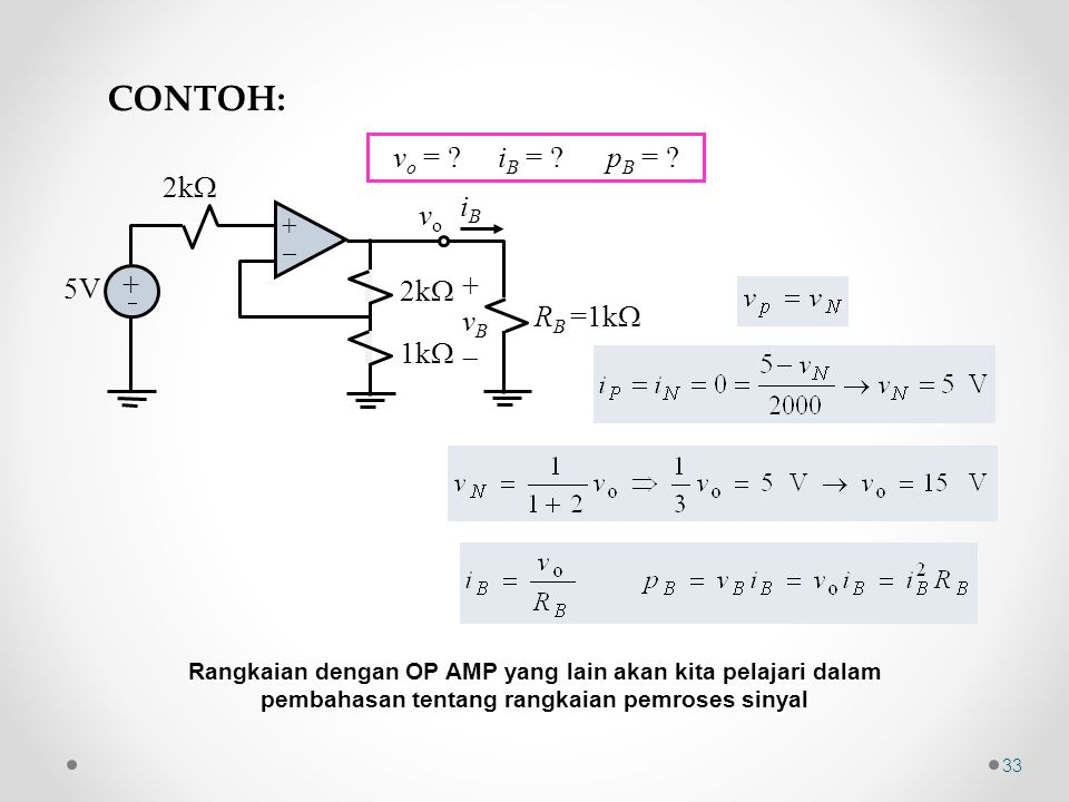 ++ + +  2k  iBiB 5V 2k  1k  +vB+vB R B =1k  vovo v o = ? i B = ? p B = ? CONTOH: Rangkaian dengan OP AMP yang lain akan kita pelajari dalam