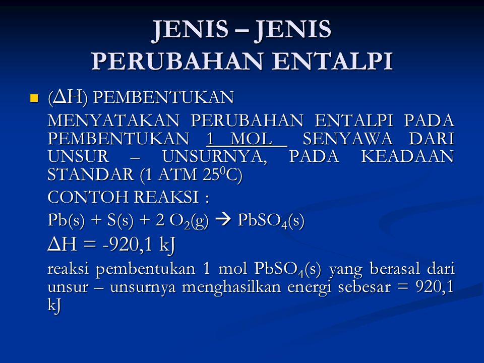 JENIS – JENIS PERUBAHAN ENTALPI ( ΔH ) PEMBENTUKAN ( ΔH ) PEMBENTUKAN MENYATAKAN PERUBAHAN ENTALPI PADA PEMBENTUKAN 1 MOL SENYAWA DARI UNSUR – UNSURNYA, PADA KEADAAN STANDAR (1 ATM 25 0 C) CONTOH REAKSI : Pb(s) + S(s) + 2 O 2 (g)  PbSO 4 (s) ΔH = -920,1 kJ reaksi pembentukan 1 mol PbSO 4 (s) yang berasal dari unsur – unsurnya menghasilkan energi sebesar = 920,1 kJ
